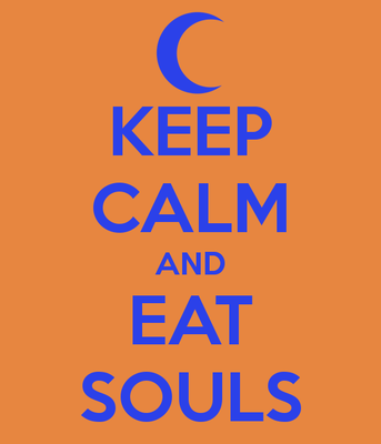 KEEP CALM AND EAT SOULS!!