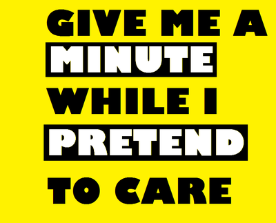 GIVE ME A MINUTE WHILE I PRETEND TO CARE