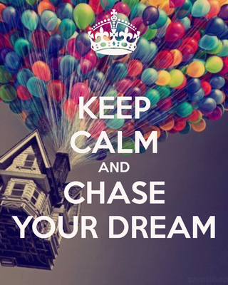 Keep calm and chase your dreams! :)
